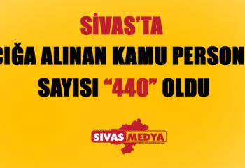 Sivas'ta Açığa Alınan Kamu Personeli Sayısı 440 Oldu