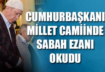 Millet Camiinde Sabah Ezanını Cumhurbaşkanı Erdoğan Okudu
