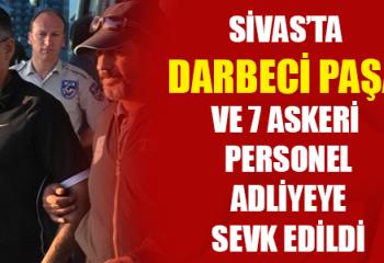 Sivas'ta Darbeci Paşa ve 7 Askeri Personel Adliyeye Sevk Edildi