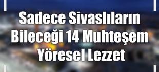Sadece Sivaslıların Bileceği 14 Sivas Yöresel Lezzeti