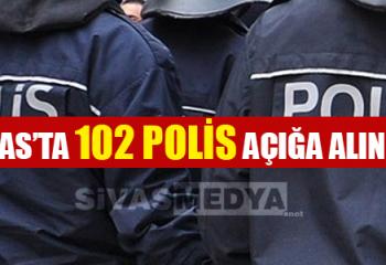 Sivas'ta 102 Polis Açığa Alındı