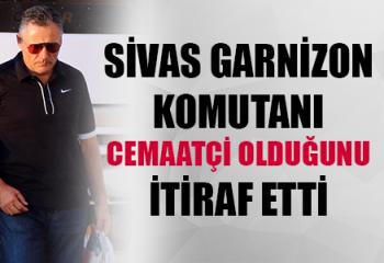 Sivas Garnizon Komutanı 'Cemaatçi' Olduğunu İtiraf Etti